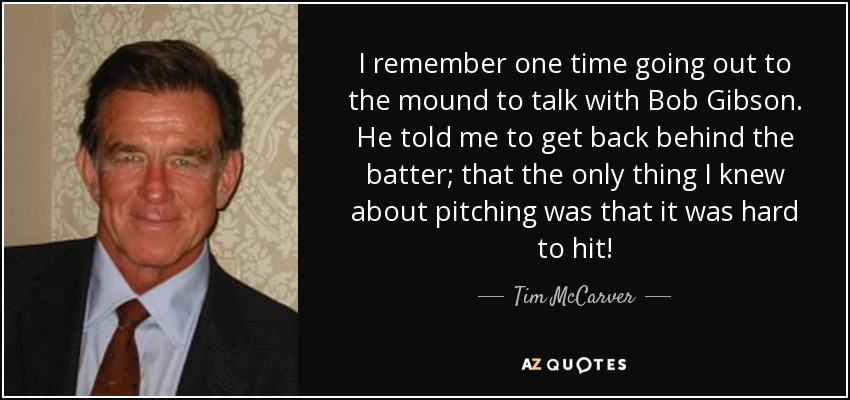 I remember one time going out to the mound to talk with Bob Gibson. He told me to get back behind the batter; that the only thing I knew about pitching was that it was hard to hit! - Tim McCarver