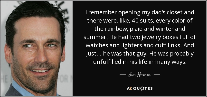 I remember opening my dad's closet and there were, like, 40 suits, every color of the rainbow, plaid and winter and summer. He had two jewelry boxes full of watches and lighters and cuff links. And just... he was that guy. He was probably unfulfilled in his life in many ways. - Jon Hamm