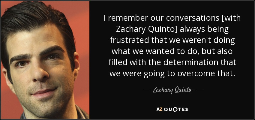 I remember our conversations [with Zachary Quinto] always being frustrated that we weren't doing what we wanted to do, but also filled with the determination that we were going to overcome that. - Zachary Quinto