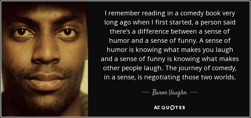 I remember reading in a comedy book very long ago when I first started, a person said there's a difference between a sense of humor and a sense of funny. A sense of humor is knowing what makes you laugh and a sense of funny is knowing what makes other people laugh. The journey of comedy, in a sense, is negotiating those two worlds. - Baron Vaughn
