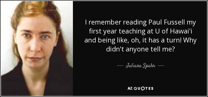 I remember reading Paul Fussell my first year teaching at U of Hawai'i and being like, oh, it has a turn! Why didn't anyone tell me? - Juliana Spahr