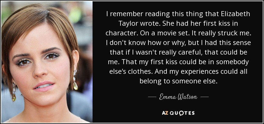 I remember reading this thing that Elizabeth Taylor wrote. She had her first kiss in character. On a movie set. It really struck me. I don't know how or why, but I had this sense that if I wasn't really careful, that could be me. That my first kiss could be in somebody else's clothes. And my experiences could all belong to someone else. - Emma Watson