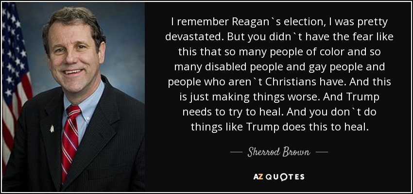 I remember Reagan`s election, I was pretty devastated. But you didn`t have the fear like this that so many people of color and so many disabled people and gay people and people who aren`t Christians have. And this is just making things worse. And Trump needs to try to heal. And you don`t do things like Trump does this to heal. - Sherrod Brown