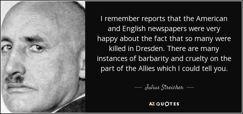 I remember reports that the American and English newspapers were very happy about the fact that so many were killed in Dresden. There are many instances of barbarity and cruelty on the part of the Allies which I could tell you. - Julius Streicher