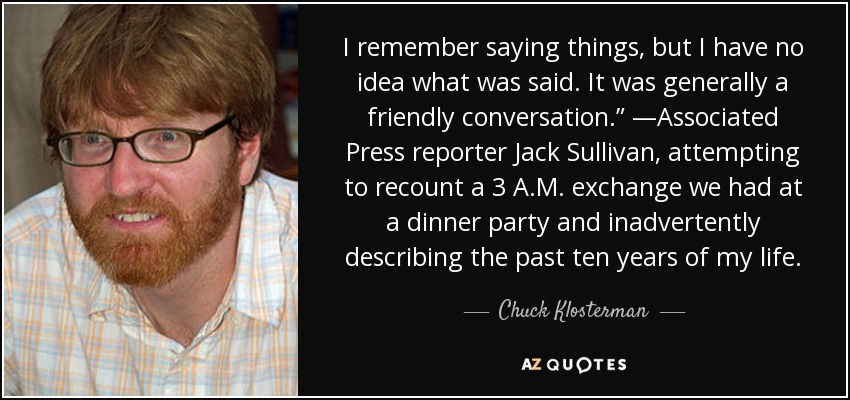 "I remember saying things, but I have no idea what was said. It was generally a friendly conversation."" —Associated Press reporter Jack Sullivan, attempting to recount a 3 A.M. exchange we had at a dinner party and inadvertently describing the past ten years of my life. - Chuck Klosterman"