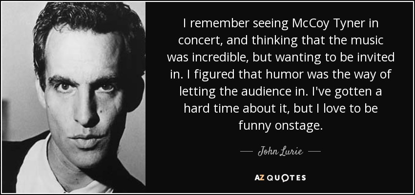 I remember seeing McCoy Tyner in concert, and thinking that the music was incredible, but wanting to be invited in. I figured that humor was the way of letting the audience in. I've gotten a hard time about it, but I love to be funny onstage. - John Lurie