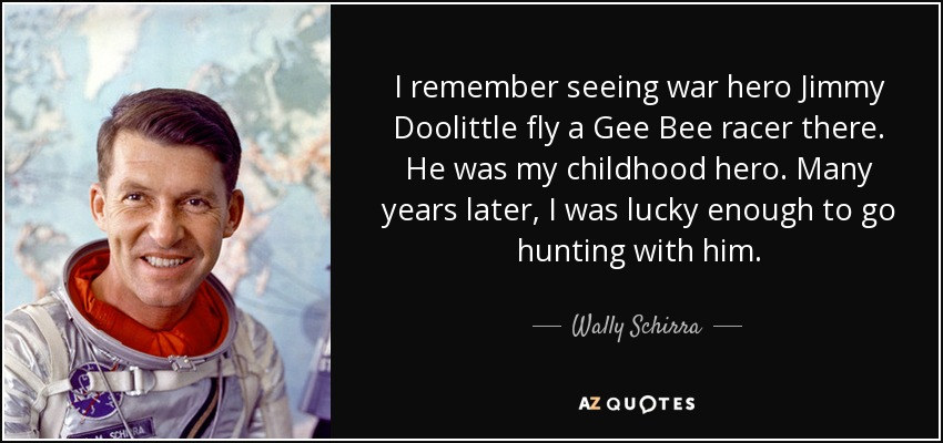 I remember seeing war hero Jimmy Doolittle fly a Gee Bee racer there. He was my childhood hero. Many years later, I was lucky enough to go hunting with him. - Wally Schirra
