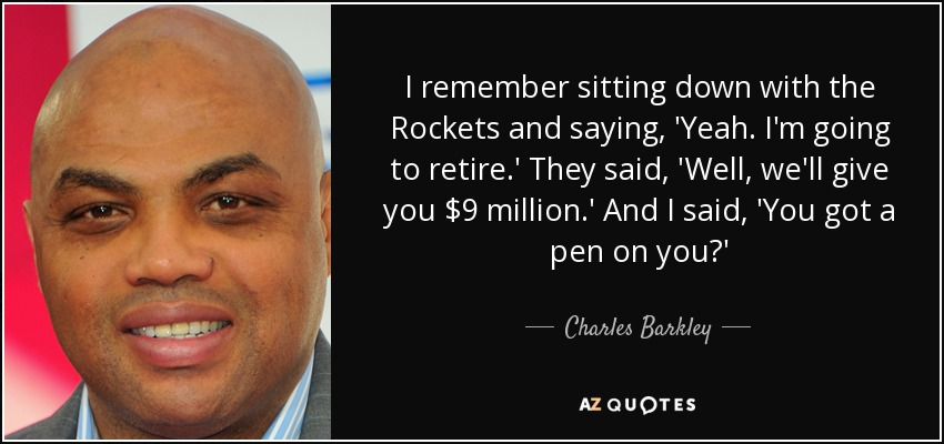 I remember sitting down with the Rockets and saying, 'Yeah. I'm going to retire.' They said, 'Well, we'll give you $9 million.' And I said, 'You got a pen on you?' - Charles Barkley