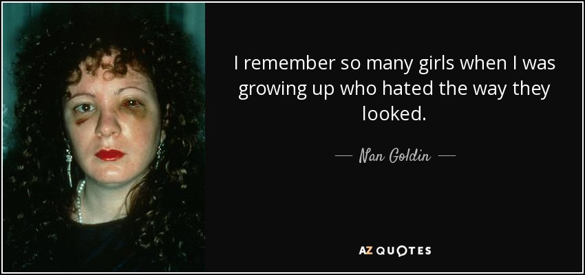 I remember so many girls when I was growing up who hated the way they looked. - Nan Goldin