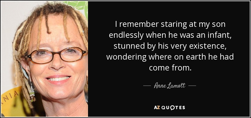I remember staring at my son endlessly when he was an infant, stunned by his very existence, wondering where on earth he had come from. - Anne Lamott