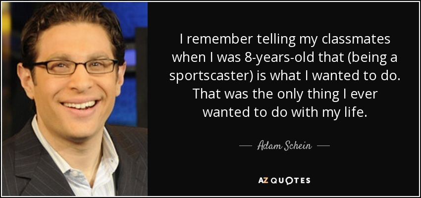 I remember telling my classmates when I was 8-years-old that (being a sportscaster) is what I wanted to do. That was the only thing I ever wanted to do with my life. - Adam Schein