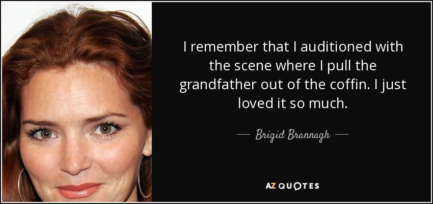 I remember that I auditioned with the scene where I pull the grandfather out of the coffin. I just loved it so much. - Brigid Brannagh