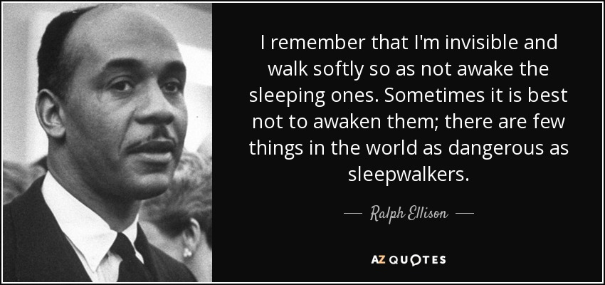 I remember that I'm invisible and walk softly so as not awake the sleeping ones. Sometimes it is best not to awaken them; there are few things in the world as dangerous as sleepwalkers. - Ralph Ellison