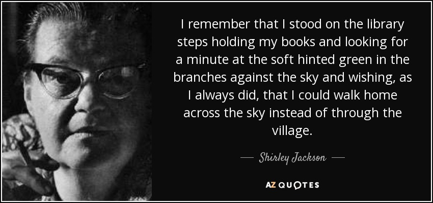 I remember that I stood on the library steps holding my books and looking for a minute at the soft hinted green in the branches against the sky and wishing, as I always did, that I could walk home across the sky instead of through the village. - Shirley Jackson