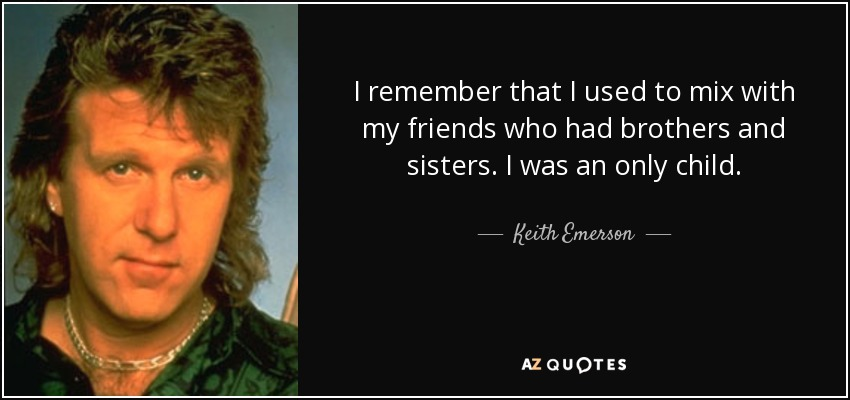 I remember that I used to mix with my friends who had brothers and sisters. I was an only child. - Keith Emerson
