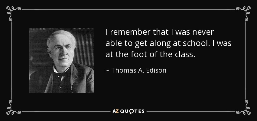 I remember that I was never able to get along at school. I was at the foot of the class. - Thomas A. Edison