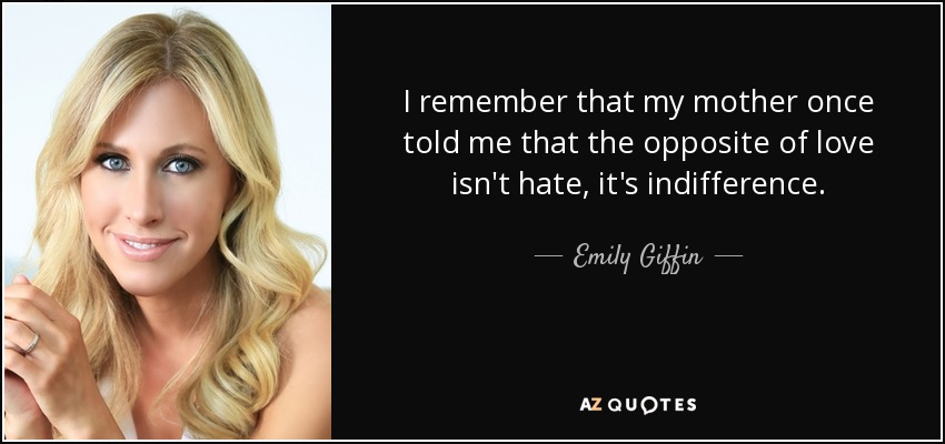 I remember that my mother once told me that the opposite of love isn't hate, it's indifference. - Emily Giffin
