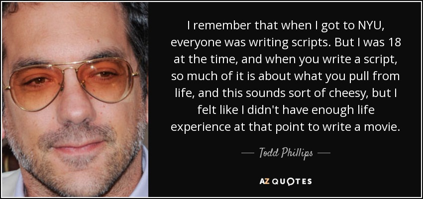 I remember that when I got to NYU, everyone was writing scripts. But I was 18 at the time, and when you write a script, so much of it is about what you pull from life, and this sounds sort of cheesy, but I felt like I didn't have enough life experience at that point to write a movie. - Todd Phillips