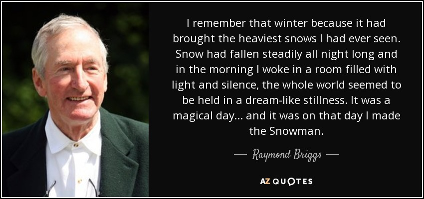 I remember that winter because it had brought the heaviest snows I had ever seen. Snow had fallen steadily all night long and in the morning I woke in a room filled with light and silence, the whole world seemed to be held in a dream-like stillness. It was a magical day... and it was on that day I made the Snowman. - Raymond Briggs