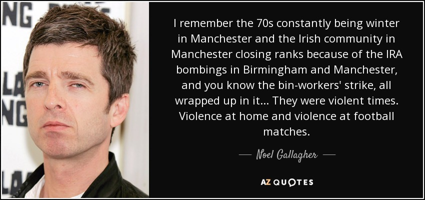 I remember the 70s constantly being winter in Manchester and the Irish community in Manchester closing ranks because of the IRA bombings in Birmingham and Manchester, and you know the bin-workers' strike, all wrapped up in it... They were violent times. Violence at home and violence at football matches. - Noel Gallagher