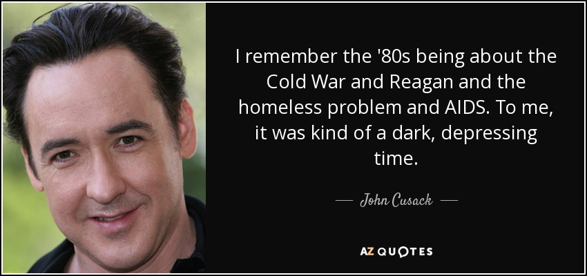 I remember the '80s being about the Cold War and Reagan and the homeless problem and AIDS. To me, it was kind of a dark, depressing time. - John Cusack