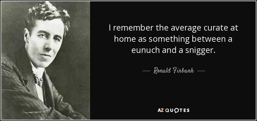I remember the average curate at home as something between a eunuch and a snigger. - Ronald Firbank