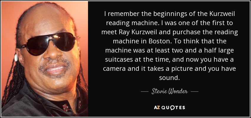I remember the beginnings of the Kurzweil reading machine. I was one of the first to meet Ray Kurzweil and purchase the reading machine in Boston. To think that the machine was at least two and a half large suitcases at the time, and now you have a camera and it takes a picture and you have sound. - Stevie Wonder