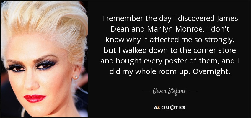 I remember the day I discovered James Dean and Marilyn Monroe. I don't know why it affected me so strongly, but I walked down to the corner store and bought every poster of them, and I did my whole room up. Overnight. - Gwen Stefani