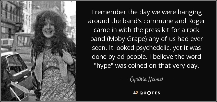 I remember the day we were hanging around the band's commune and Roger came in with the press kit for a rock band (Moby Grape) any of us had ever seen. It looked psychedelic, yet it was done by ad people. I believe the word