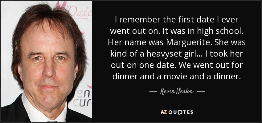 I remember the first date I ever went out on. It was in high school. Her name was Marguerite. She was kind of a heavyset girl... I took her out on one date. We went out for dinner and a movie and a dinner. - Kevin Nealon