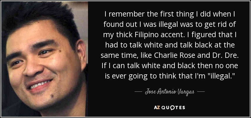 I remember the first thing I did when I found out I was illegal was to get rid of my thick Filipino accent. I figured that I had to talk white and talk black at the same time, like Charlie Rose and Dr. Dre. If I can talk white and black then no one is ever going to think that I'm