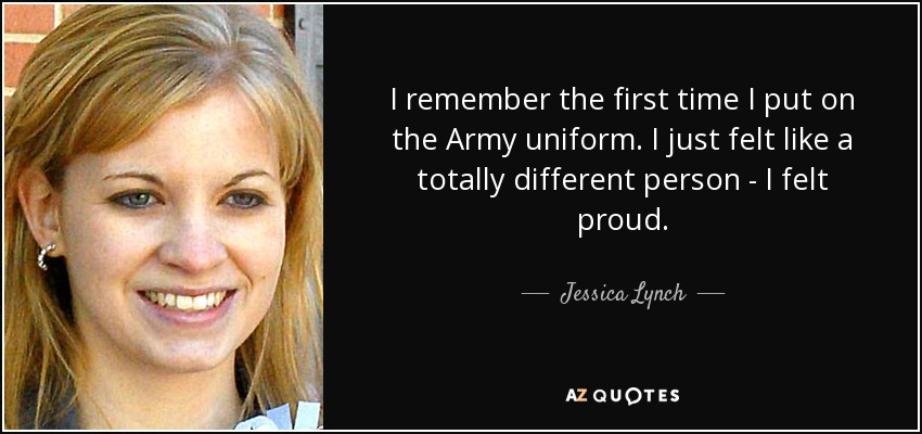 I remember the first time I put on the Army uniform. I just felt like a totally different person - I felt proud. - Jessica Lynch
