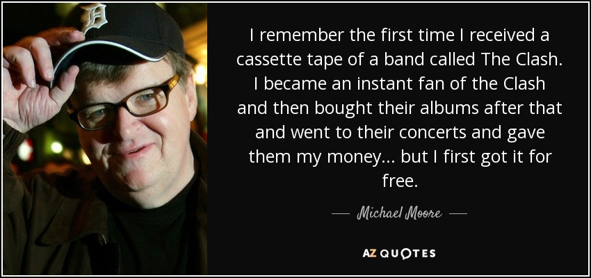 I remember the first time I received a cassette tape of a band called The Clash. I became an instant fan of the Clash and then bought their albums after that and went to their concerts and gave them my money... but I first got it for free. - Michael Moore