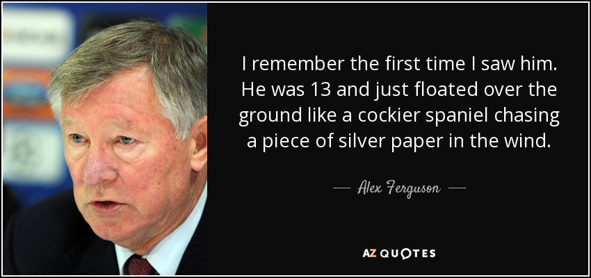 I remember the first time I saw him. He was 13 and just floated over the ground like a cockier spaniel chasing a piece of silver paper in the wind. - Alex Ferguson