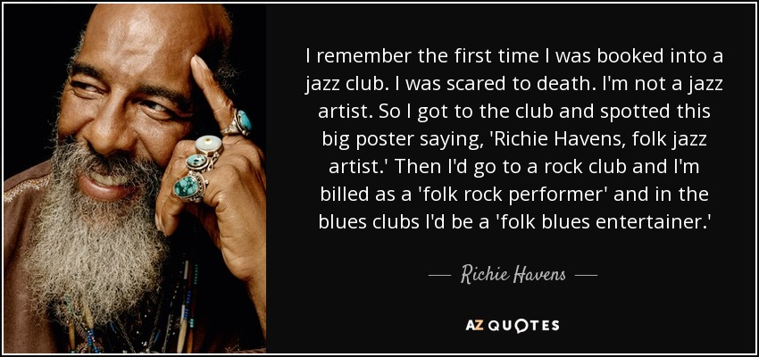I remember the first time I was booked into a jazz club. I was scared to death. I'm not a jazz artist. So I got to the club and spotted this big poster saying, 'Richie Havens, folk jazz artist.' Then I'd go to a rock club and I'm billed as a 'folk rock performer' and in the blues clubs I'd be a 'folk blues entertainer.' - Richie Havens