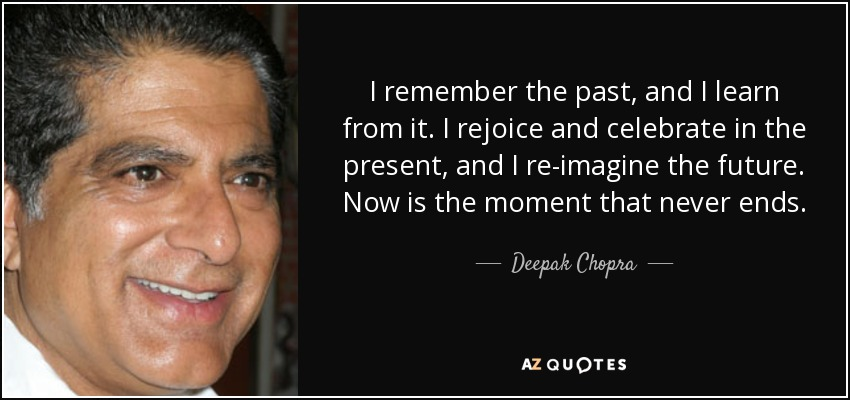 I remember the past, and I learn from it. I rejoice and celebrate in the present, and I re-imagine the future. Now is the moment that never ends. - Deepak Chopra