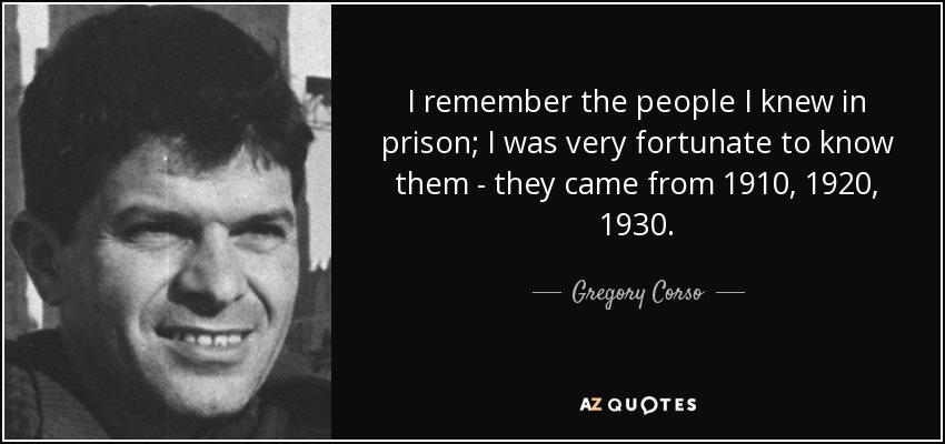 I remember the people I knew in prison; I was very fortunate to know them - they came from 1910, 1920, 1930. - Gregory Corso