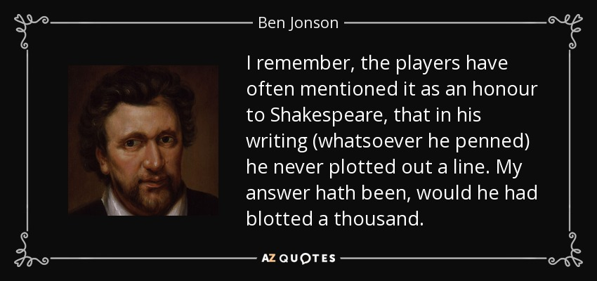 I remember, the players have often mentioned it as an honour to Shakespeare, that in his writing (whatsoever he penned) he never plotted out a line. My answer hath been, would he had blotted a thousand. - Ben Jonson