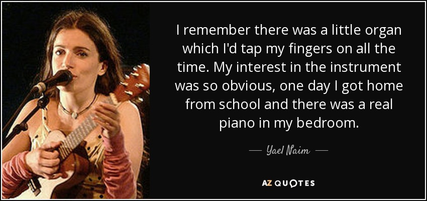 I remember there was a little organ which I'd tap my fingers on all the time. My interest in the instrument was so obvious, one day I got home from school and there was a real piano in my bedroom. - Yael Naim