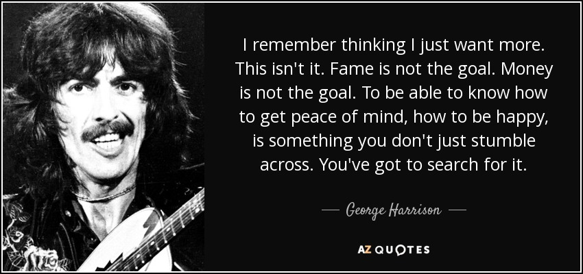I remember thinking I just want more. This isn't it. Fame is not the goal. Money is not the goal. To be able to know how to get peace of mind, how to be happy, is something you don't just stumble across. You've got to search for it. - George Harrison