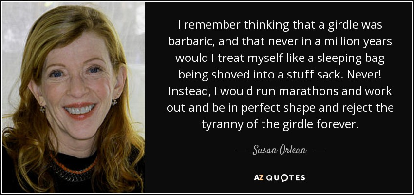 I remember thinking that a girdle was barbaric, and that never in a million years would I treat myself like a sleeping bag being shoved into a stuff sack. Never! Instead, I would run marathons and work out and be in perfect shape and reject the tyranny of the girdle forever. - Susan Orlean