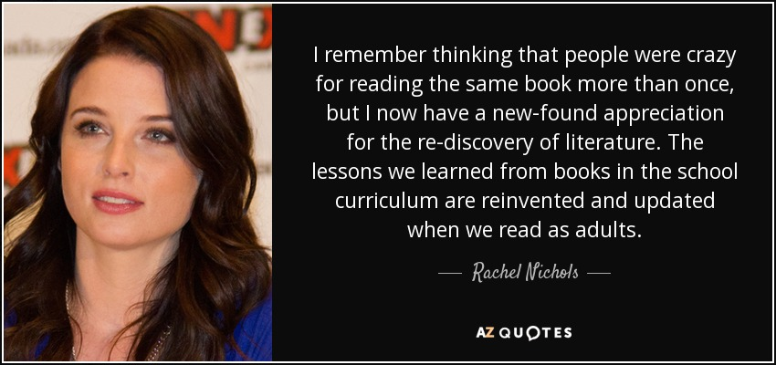 I remember thinking that people were crazy for reading the same book more than once, but I now have a new-found appreciation for the re-discovery of literature. The lessons we learned from books in the school curriculum are reinvented and updated when we read as adults. - Rachel Nichols