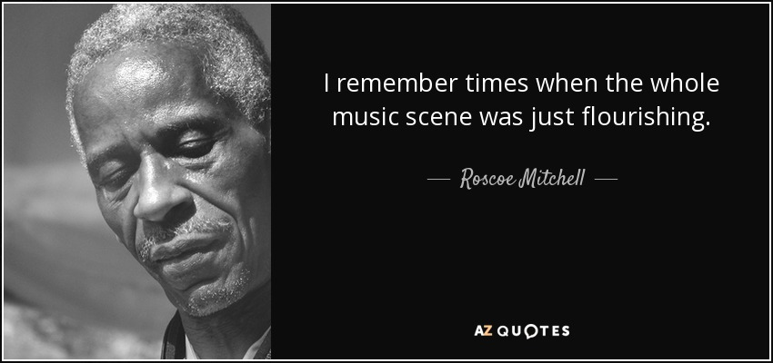 I remember times when the whole music scene was just flourishing. - Roscoe Mitchell