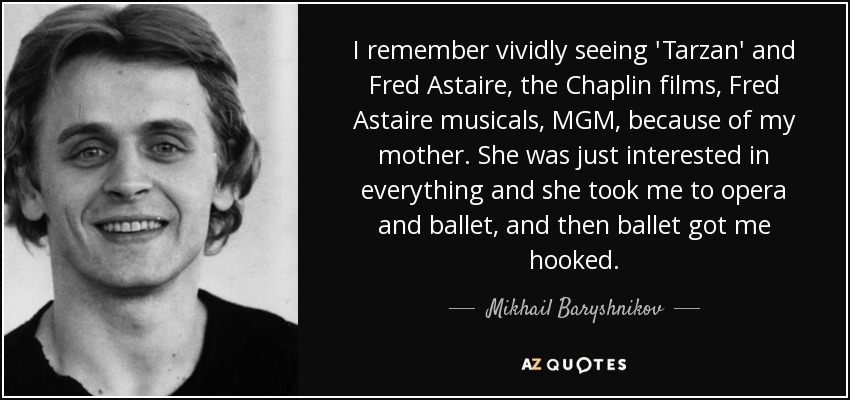 I remember vividly seeing 'Tarzan' and Fred Astaire, the Chaplin films, Fred Astaire musicals, MGM, because of my mother. She was just interested in everything and she took me to opera and ballet, and then ballet got me hooked. - Mikhail Baryshnikov