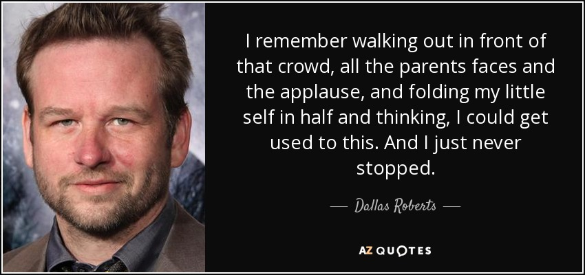 I remember walking out in front of that crowd, all the parents faces and the applause, and folding my little self in half and thinking, I could get used to this. And I just never stopped. - Dallas Roberts