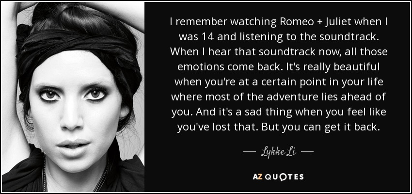 I remember watching Romeo + Juliet when I was 14 and listening to the soundtrack. When I hear that soundtrack now, all those emotions come back. It's really beautiful when you're at a certain point in your life where most of the adventure lies ahead of you. And it's a sad thing when you feel like you've lost that. But you can get it back. - Lykke Li