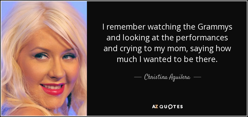I remember watching the Grammys and looking at the performances and crying to my mom, saying how much I wanted to be there. - Christina Aguilera