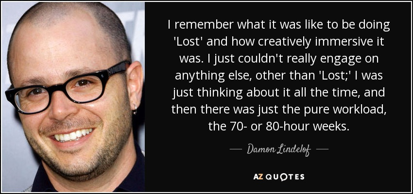I remember what it was like to be doing 'Lost' and how creatively immersive it was. I just couldn't really engage on anything else, other than 'Lost;' I was just thinking about it all the time, and then there was just the pure workload, the 70- or 80-hour weeks. - Damon Lindelof