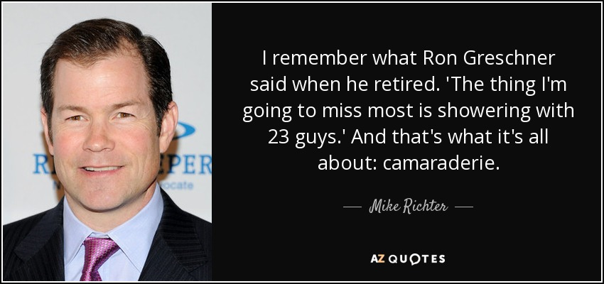 I remember what Ron Greschner said when he retired. 'The thing I'm going to miss most is showering with 23 guys.' And that's what it's all about: camaraderie. - Mike Richter