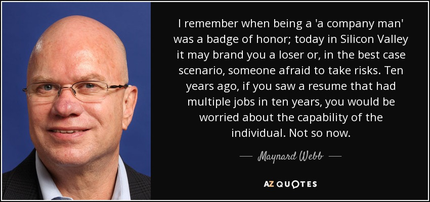 I remember when being a 'a company man' was a badge of honor; today in Silicon Valley it may brand you a loser or, in the best case scenario, someone afraid to take risks. Ten years ago, if you saw a resume that had multiple jobs in ten years, you would be worried about the capability of the individual. Not so now. - Maynard Webb